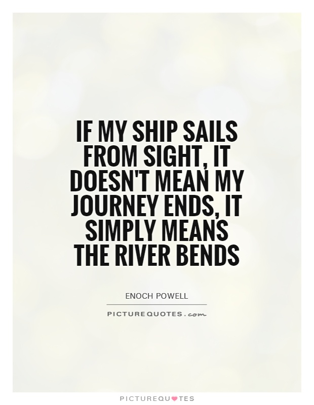 If my ship sails from sight it doesnt mean my journey ends it simply means the river Enoch Powell Journey Sayings