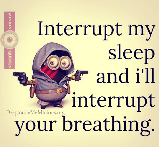 Interrupt my sleep and Ill interrupt your breathing.
