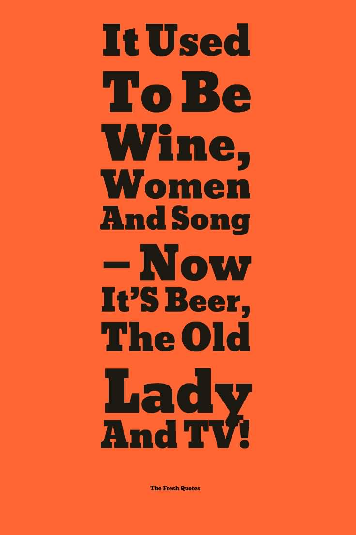 It used to be wine, women and song now it's beer, the old lady and tv.
