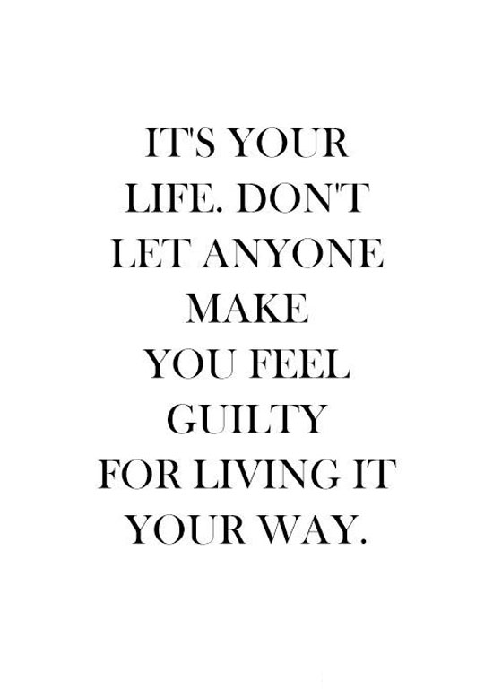 Its Your Life. Don't Let Anyone Make You Feel Guilty For Living It