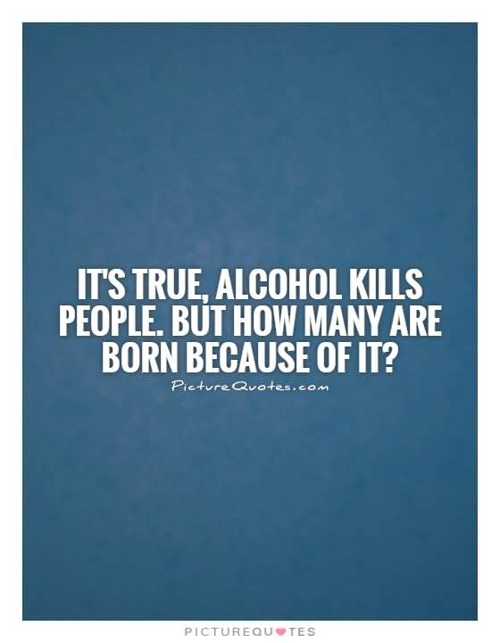 Its True Alcohol Kills People But How Many Are Born Because Of It