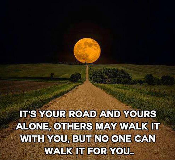 Its your road and yours alone others may walk it with you but no one can walk it for