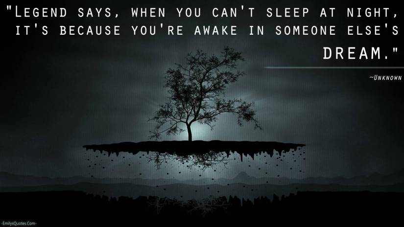 Legend says when you cant sleep at night its because youre awake in someone elses dream1 Sleep Quotes
