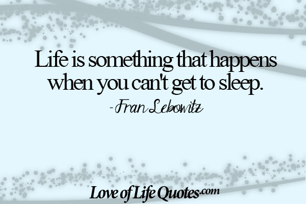Life is something that happens when you cant get to sleep. Fran Lebowitz
