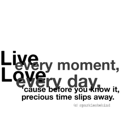 Live Every Moment Love Every Day Cause Before You Know It Your Precious Time Slips