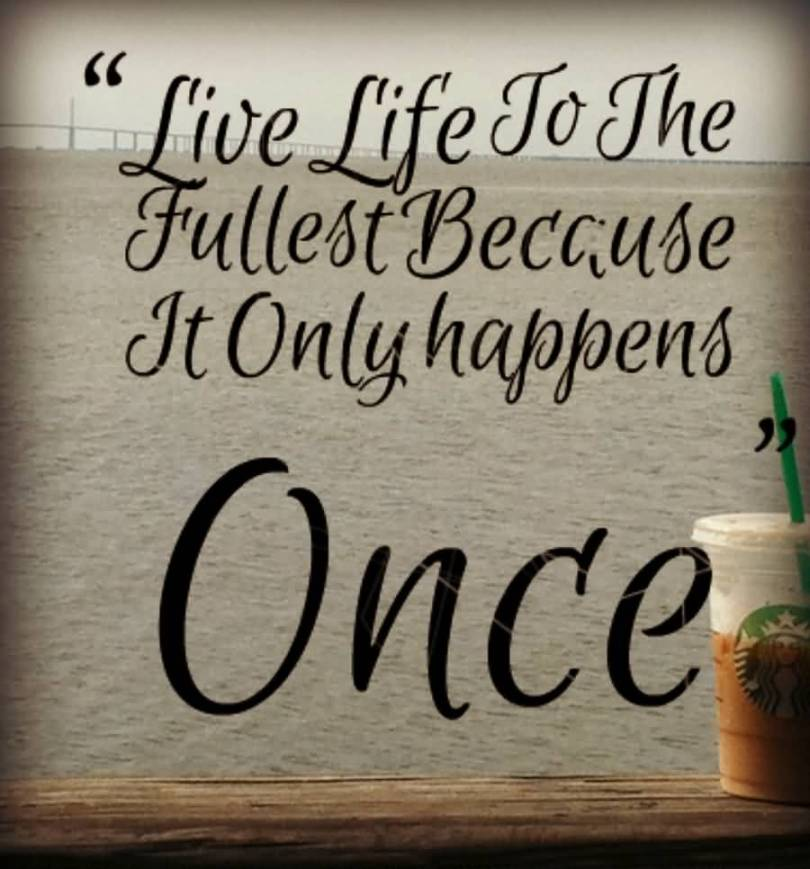 Live Life To The Fullest Because It Only Happens