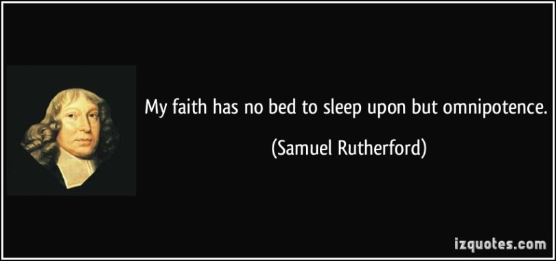 My faith has no bed to sleep upon but omnipotence. Samuel Rutherford