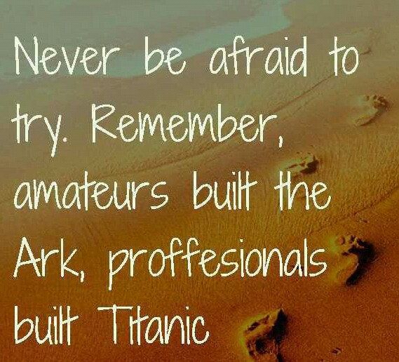Never be afraid to try something new. Remember amateurs built the Ark professionals built the