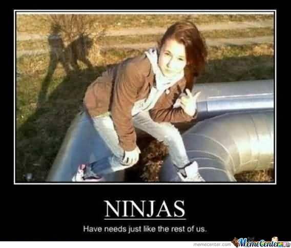 Ninjas Have Needs Just Like The Rest Of Us Funny Ninja Memes