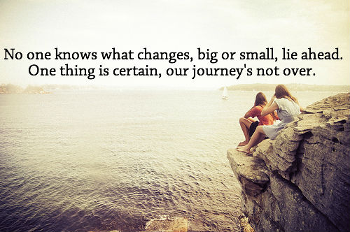No one knows what changes big or small lie ahead. One thing is certain our journeys not