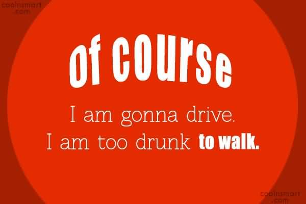 Of Course I am gonna drive. I am too drunk to walk.