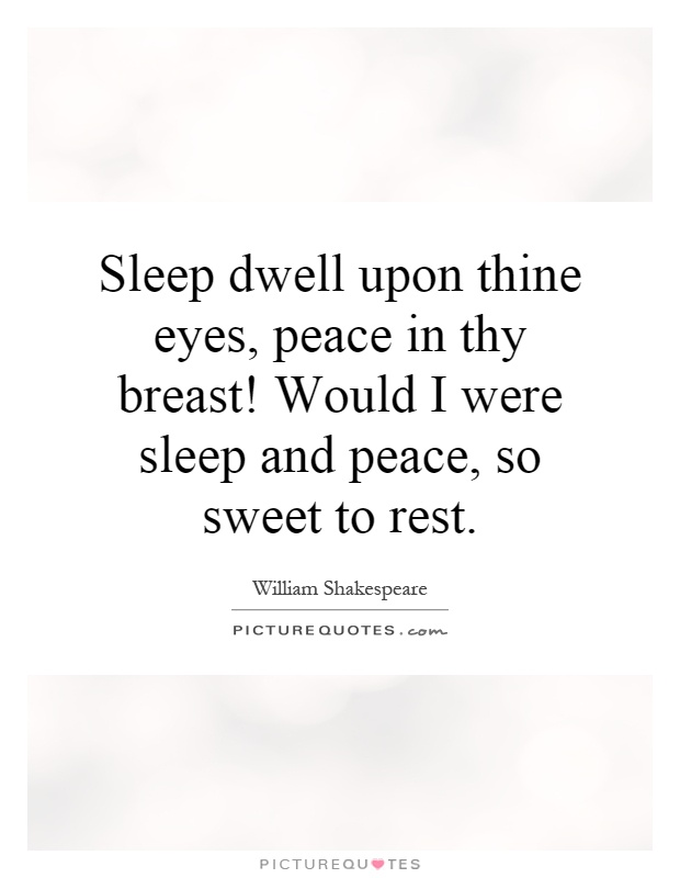 Sleep dwell upon thine eyes peace in thy breast. Would I were sleep and peace so sweet to rest William Shakespeare