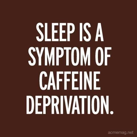 Sleep is a symptom of caffeine deprivation.