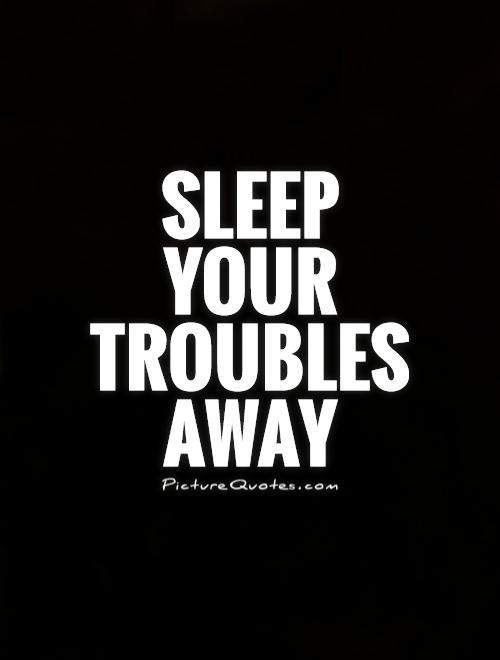 Sleep your troubles away