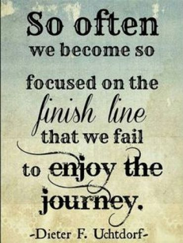 So often we become so focused on the finish line that we fail to enjoy the Dieter F. Uchtdorf