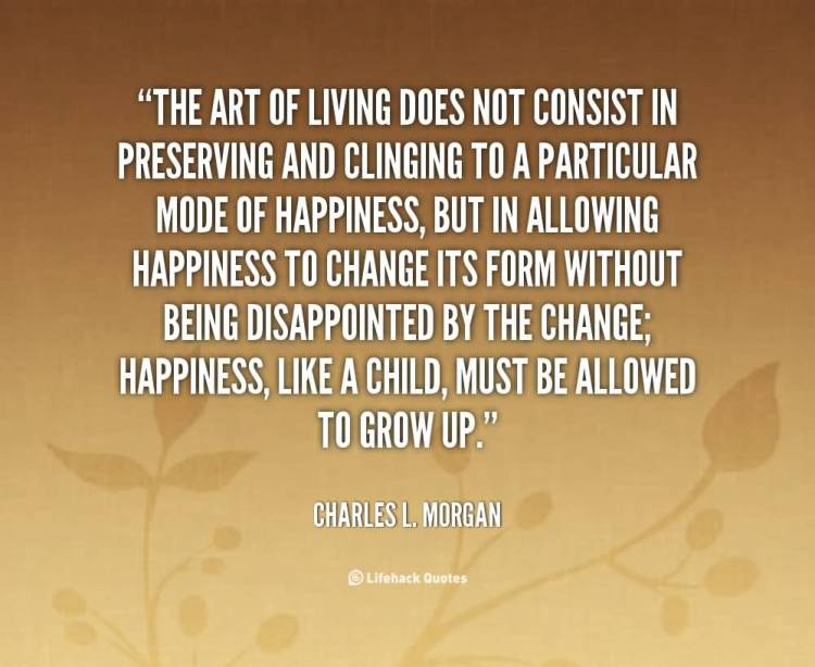 The Art Of Living Does Not Consist In Preserving And Clinging To A Particular Mode Of Happiness But In Allowing Happiness To Change its Charles L. Morgan