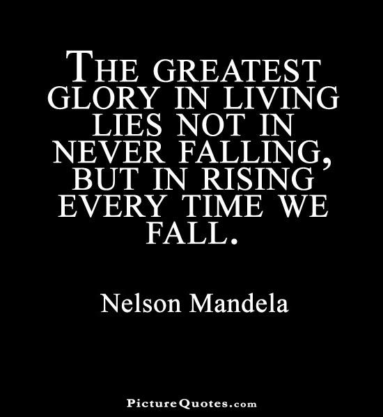 The Greatest Glory In Living Lies Not In Never Falling But In Rising Nelson Mandela
