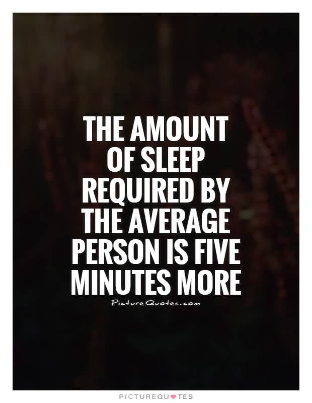 The amount of sleep required by the average person is five minutes more1