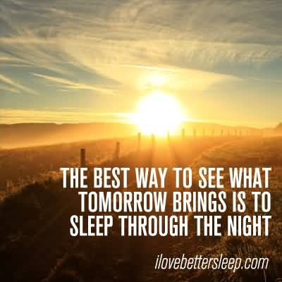 The best way to see what tomorrow brings is to sleep through the night.1