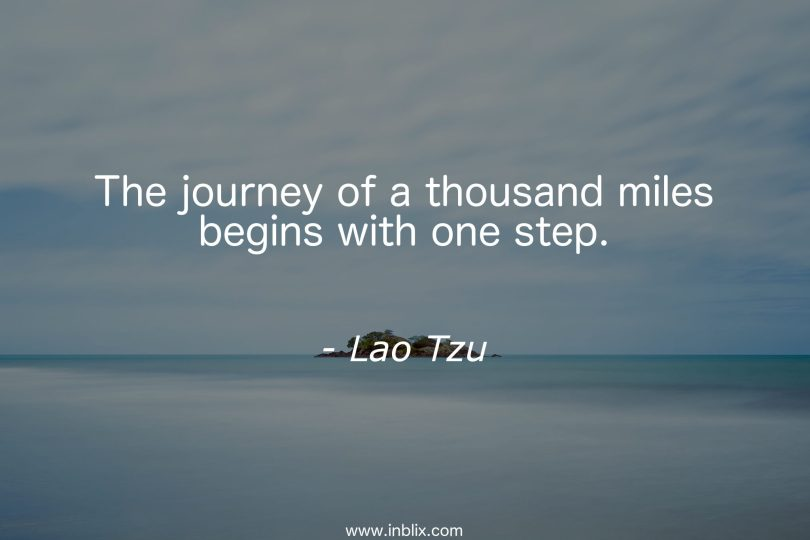 The journey of a thousand miles begins with one Lao Tzu
