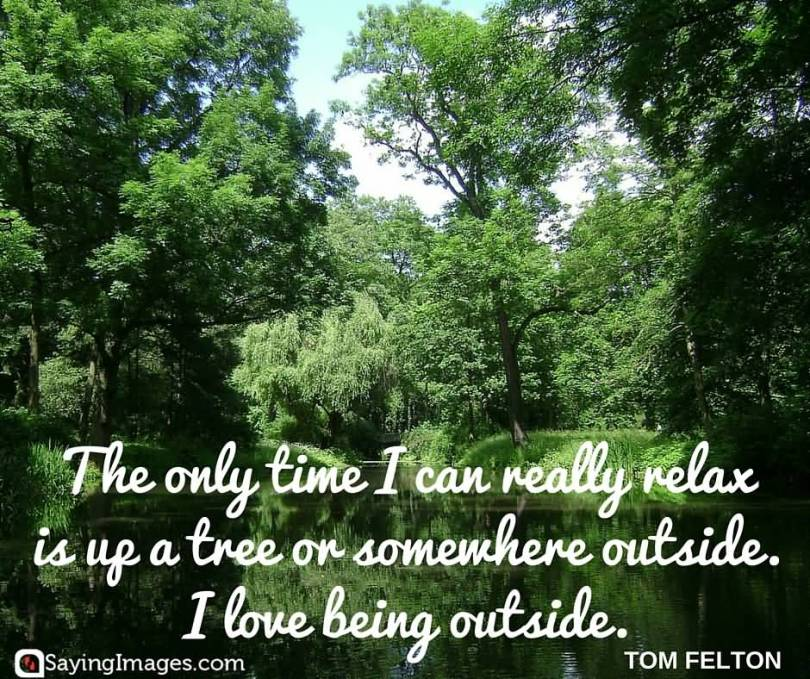 The only time I can really relax is up a tree or somewhere outside. I love being. Tom Felton