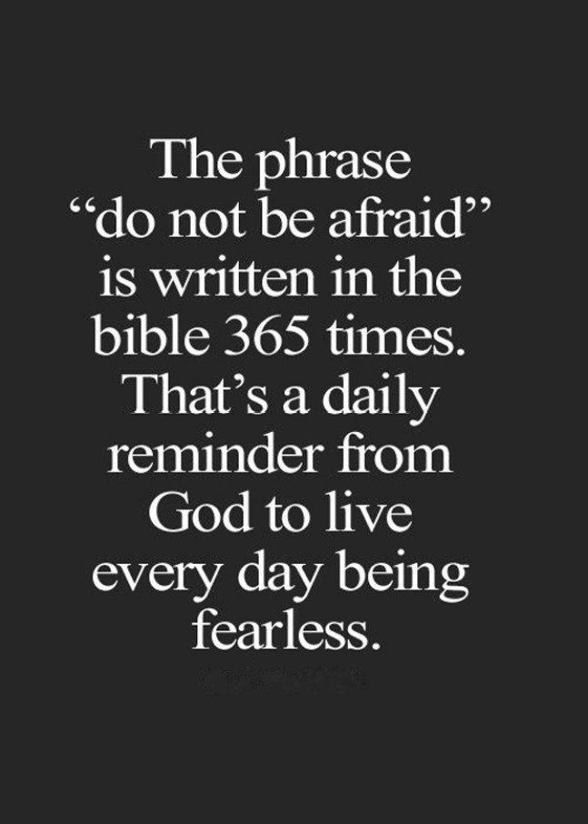 The phrase do not be afraid is written in the Bible 365 times. That's a daily reminder from God to live everyday Afraid Quotes