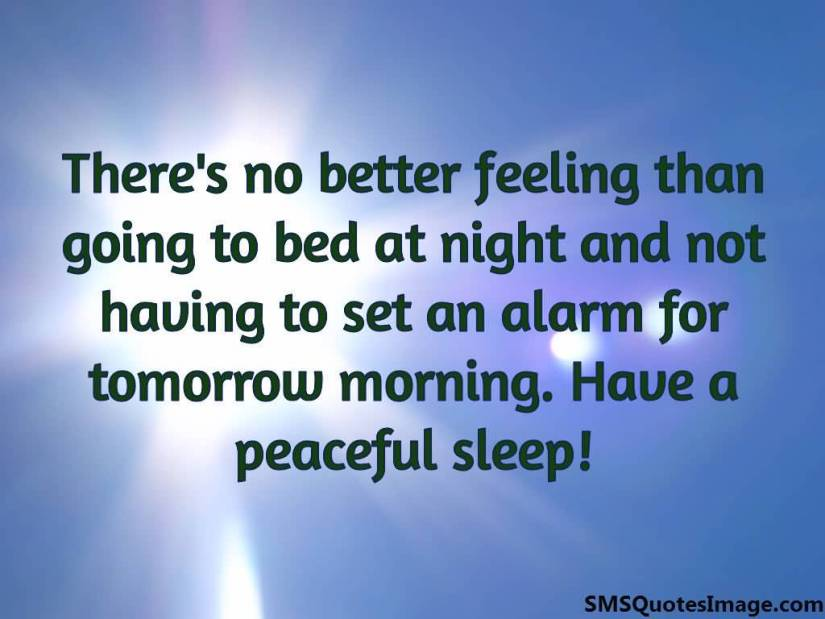 Theres no better feeling than going to bed at night and not having to set your alarm clock for the next morning.Have a peaceful sleep