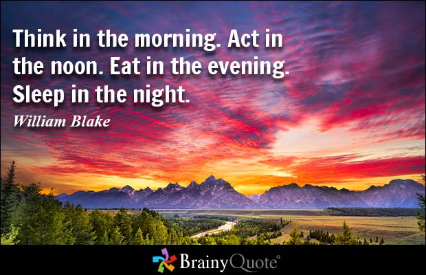 Think in the morning. Act in the noon. Eat in the evening. Sleep in the night. William Blake1