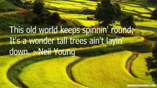 This old world keeps spinnin round. Its a wonder tall trees aint layin Neil Young