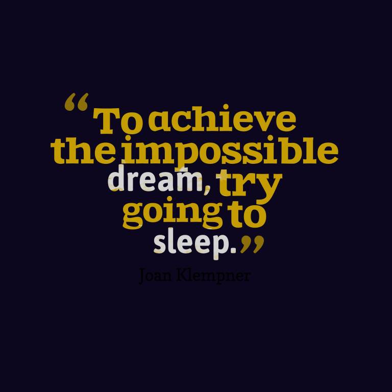 To achieve the impossible dream try going to sleep. Joan Klempner