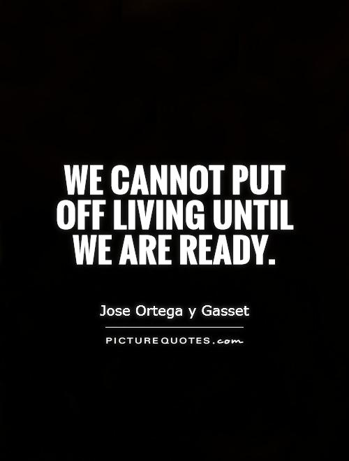 We Cannot Put Off Living Until Jose Ortega Y Gasset