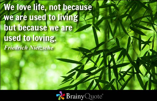 We Love Life Not Because We Are Used To Living But Because We Are Used To Loving. Friedrich Nietzsche