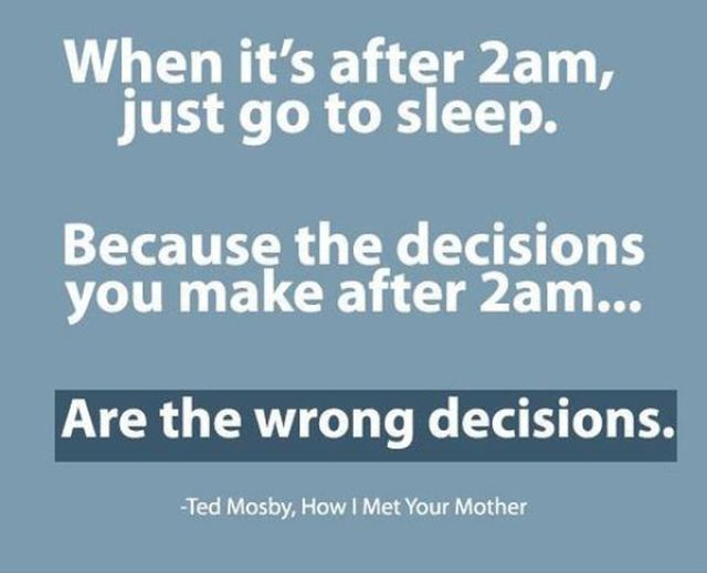 When its after 2am just go to sleep because the decisions you make after 2am are the wrong decisions Ted Mosby