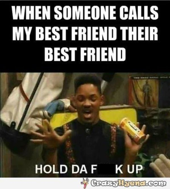 When Someone Calls My Best Friend Their Best Friend Hold Da F K Up