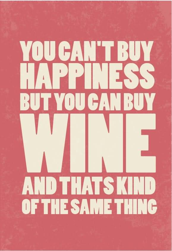 You can't buy happiness but you can buy wine and that s kind of the same thing
