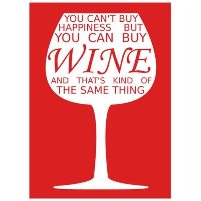 You Cant Buy Happiness But You Can Buy Wine And Thats Kind Of The Same Thing 2