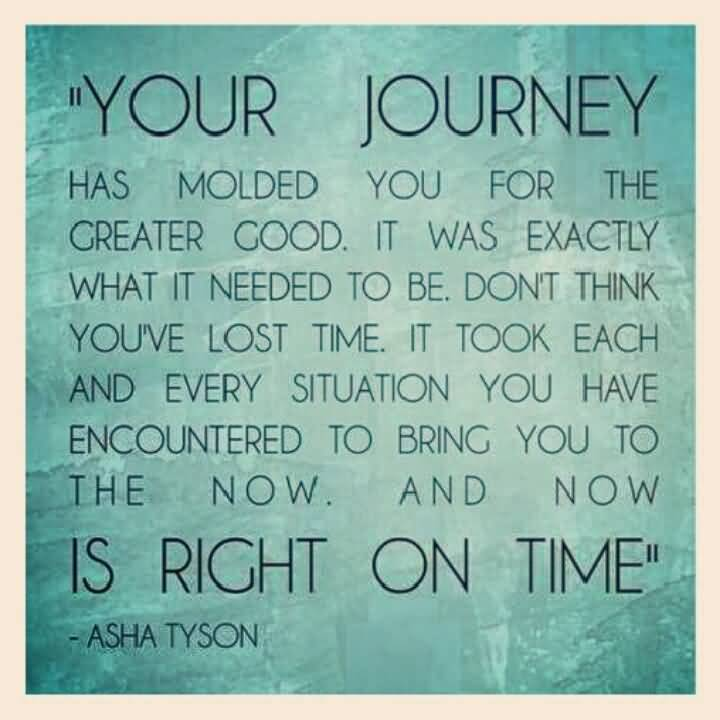 Your journey has molded you for your greater good and it was exactly what it needed to be. Dont think Asha Tys