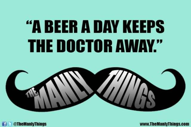 A Beer A Day Keeps The Doctor Away The Manly Things