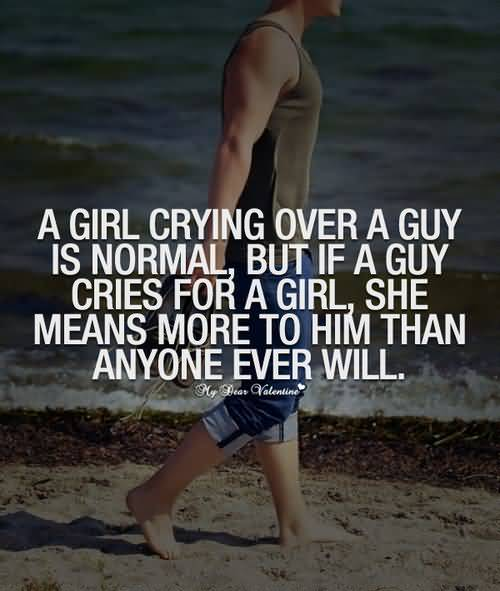 A Girl Crying Over A Guy Is Normal But If Guy Cries For A Girl She Means More To Him Than Anyone Ever Will