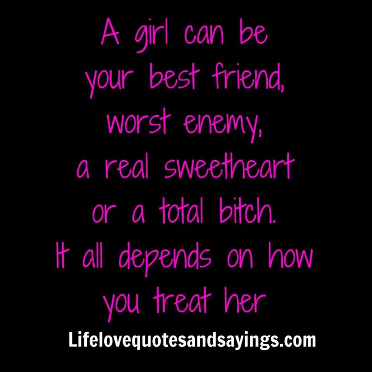 a girls can be your best friend worst enemy a real sweetheart or a total bitch it all depends on how you treat her