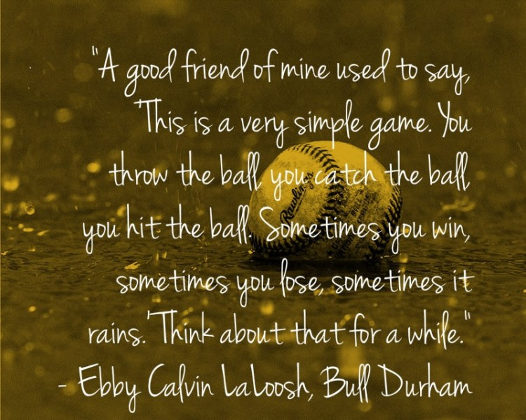 A Good Friend Of Mine Used To Say This Is A Very Simple Gave You Throw The Ball You Catch The Ball You Hit The Ball Some Times You Win Some Times You Lose Sometimes It Rains Thin