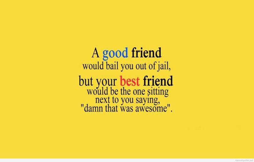 a good friend would bail you out of jail but your best friend would be the one sitting next to you saying damn that was awesome.