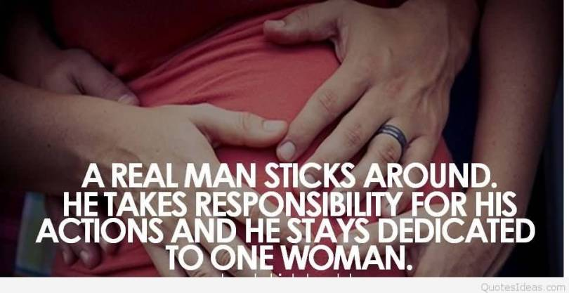 A Real Man Sticks Around He Takes Responsibility For His Actions And He Stays Dedicated To One Woman