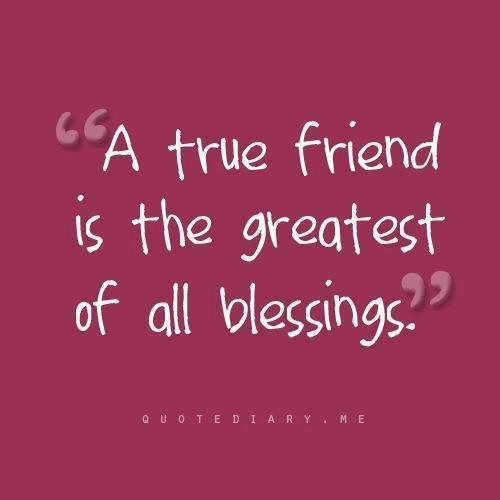 a true friend is the greatest of all blessings.
