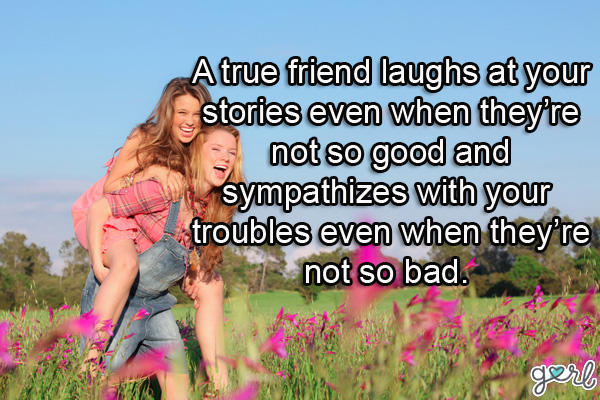 a true friend laughts at your stories even when they're not so good and sympathizes with you troubles even when they're not so bad.
