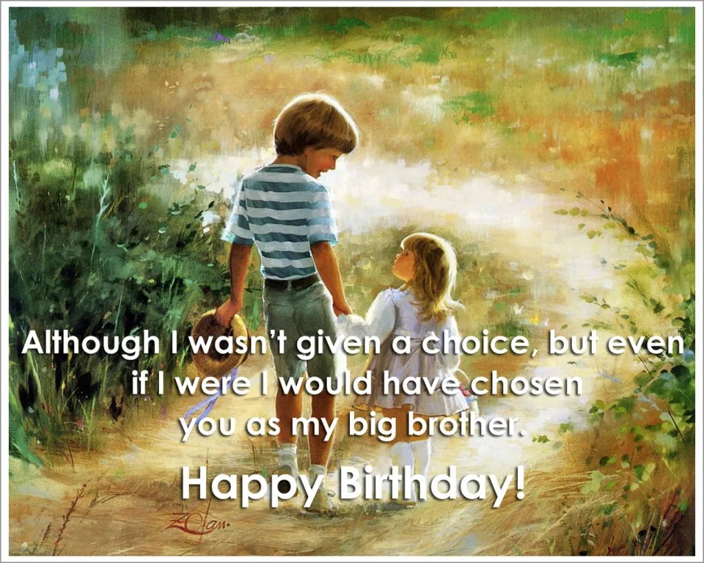 although i wasn't given a choice, but even if i were would have chosen you as my big brother. happy birthday.