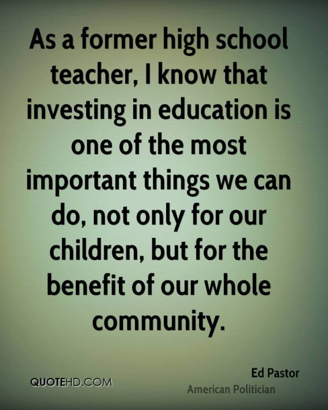 as a former high school teacher, i know that investing in eduction is one of the most important things we can do not only of our children, but for the benefit of our whole community. ed pastor