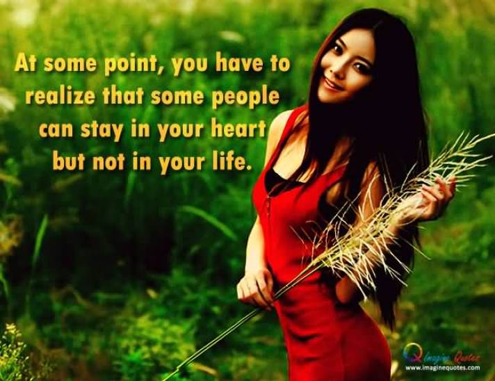 At Some Point You Have To Realize That Some People Can Stay In Your Heart But Not In Your Life