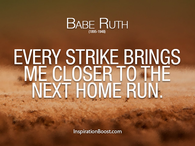 Babe Ruth Every Strike Brings Me Closer To The Next Home Run