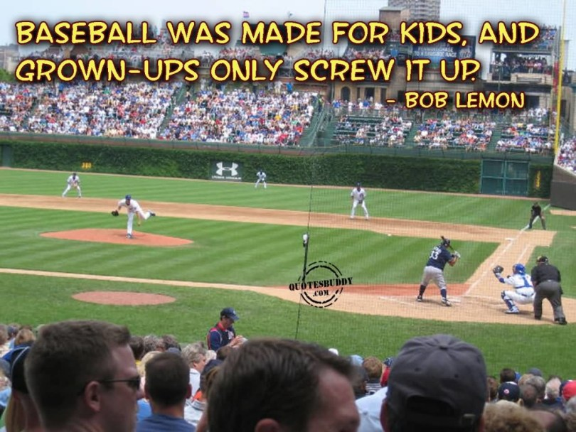 Basball Was Made For Kids And Grown Ups Only Screw It Up Bob Lemon